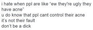 """Ugly, Control, and Dick: i hate when ppl are like """"ew they're ugly they  have acne""""  u do know that ppl cant control their acne  it's not their fault  don't be a dick  13"""