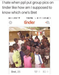 Facts 😂💀: I hate when ppl put group pics on  tinder like how am I supposed to  know which one's Bret  .oooo AT&T令  7:59 PM  @イ* 22% E  tinder  Bret, 25 Facts 😂💀