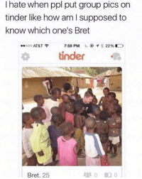 No clue🤦🏻♂️ @sarcastic_tendencies for more @sarcastic_tendencies @sarcastic_tendencies: I hate when ppl put group pics on  tinder like how am l supposed to  know which one's Bret  ..ooo AT&T令  7:59 PM  ⓔから22% D    tinder  Bret, 25 No clue🤦🏻♂️ @sarcastic_tendencies for more @sarcastic_tendencies @sarcastic_tendencies