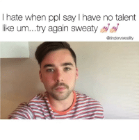 Dank, Journey, and Singing: I hate when ppl say I have no talent  like um...try again sweaty s  @tindervsreality ⚠️ trigger warning ⚠️ my singing is so good it will depress u. 💦 go follow my personal @guardsounds to keep up with my singing journey 😤😤😩😩👅🍆👅
