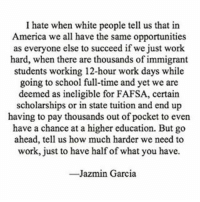 "America, Fafsa, and Latinos: I hate when white people tell us that in  America we all have the same opportunities  as everyone else to succeed if we just work  hard, when there are thousands of immigrant  students working 12-hour work days while  going to school full-time and yet we are  deemed as ineligible for FAFSA, certain  scholarships or in state tuition and end up  having to pay thousands out of pocket to even  have a chance at a higher education. But go  ahead, tell us how much harder we need to  work, just to have half of what you have.  Jazmin Garcia Repost @jazzxx._ ""Nevertheless, we continuetopersist heretostay nastywoman latinos education ✊🏽📚🎓 @undocumedia"