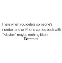 "Bitch, Funny, and Iphone: I hate when you delete someone's  number and ur iPhone comes back with  ""Maybe:"" maybe nothing bitch  @sarcasm_only SarcasmOnly"