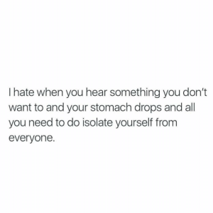 Stomach, All, and You: I hate when you hear something you don't  want to and your stomach drops and all  you need to do isolate yourself from  everyone