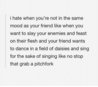 Mood, Shut Up, and Singing: i hate when you're not in the same  mood as your friend like when you  want to slay your enemies and feast  on their flesh and your friend wants  to dance in a field of daisies and sing  for the sake of singing like no stop  that grab a pitchfork shut up and grab the pitchfork cindy damn https://t.co/mtB3ImCXTJ