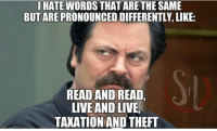 Memes, Live, and 🤖: I HATE WORDS THAT ARE THE SAME  BUT ARE PRONOUNCED DIFFERENTLY, LIKE:  READAND READ,  LIVE AND LIVE,  TAKATIONAND THEFT (CS)