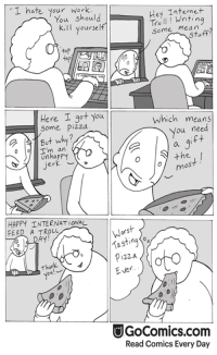 Memes, 🤖, and Comic: I hate work  Hey Writing  You should  Tro  ll kill yourself  Some  mean  tap  Here I got you  Which means  Some Pizza  you need  But why?  o I'm an  the  jerk  OS  HAPPY INTERNATIONAL  FEED A TROLL.  AY  a sting Koo  Pizza  Thank  Ever.  UGoComics.com  Read Comics Every Day It's Make Up Your Own Holiday Day over at GoComics! Here is a new comic to celebrate. Check out all of the comics here: http://www.gocomics.com/news/laugh-tracks/3818/24-awesome-cartoonists-make-up-their-own-holidays-in-these-hilarious-comics