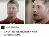 REALLY THO: I HATE YOU  ANDI LOVE YOU  amal-albuloshia  MY ENTIRE RELATIONSHIP WITH  SUPERNATURAL REALLY THO