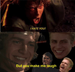 My friend: I HATE YOU!  But you make me laugh My friend