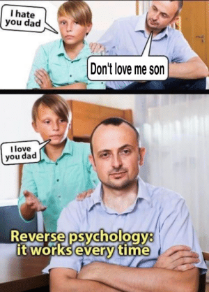 This image was reposted here several times, so I made a different version of it: I hate  you dad  Don't love me son  I love  you dad  Reverse psychology:  it worksevery time This image was reposted here several times, so I made a different version of it