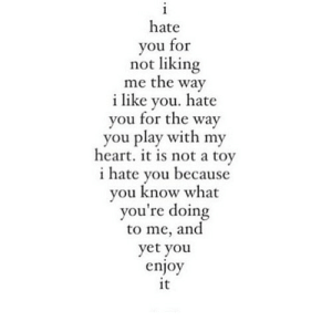 https://iglovequotes.net/: i  hate  you for  not liking  me the way  ilike you. hate  you for the way  you play with my  heart. it is not a toy  hate you because  you know what  you're doing  to me, and  yet you  enjoy  it https://iglovequotes.net/