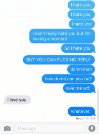 Me as a girlfriend 🙃: I hate you  I hate you  I hate you  I don't really hate you but I'm  having a moment  So I hate you  BUT YOU CAN FUCKING REPLY  damn man  how dumb can you be?  love me wtf.  I love you  whatever.  Read 1:41 AM  Message Me as a girlfriend 🙃