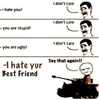 i hate you: I hate you!  You are stupidi  you are ugly!  -l hate yur  Best Friend  I don't care  I don't care  I don't care  Say that again!I