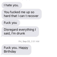 The end here is nice: I hate you.  You fucked me up so  hard that I can t recover  Fuck you  Disregard everything  said, I'm drunk  Fri, Sep 22, 2:51 AM  Fuck you. Happy  Birthday The end here is nice