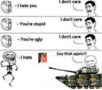 You You You: -I hate you  You're stupid  You're ugly  I hate  I don't care  I don't care  I don't care  Say that again!!
