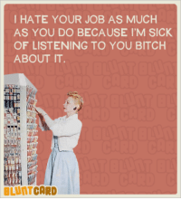 You know who you are: I HATE YOUR JOB AS MUCH  AS YOU DO BECAUSE I'M SICK  OF LISTENING TO YOU BITCH  ABOUT IT  CARD You know who you are