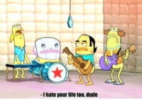 i hate my life: -I hate your life too, dude