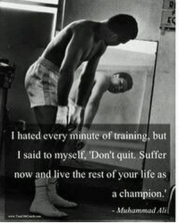 Ali, Life, and Memes: I hated every minute of training, but  I said to myself, 'Don't quit. Suffer  now and live the rest of your life as  a champion.'  -Muhammad Ali