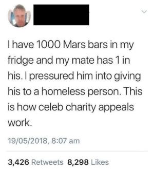 1000 Mars Bars: I have 1000 Mars bars in my  fridge and my mate has 1 in  his. I pressured him into giving  his to a homeless person. This  is how celeb charity appeals  work  19/05/2018, 8:07 am  3,426 Retweets 8,298 Likes 1000 Mars Bars