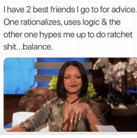 Advice, Bad, and Clique: I have 2 best friends I go to for advice.  One rationalizes, uses logic & the  other one hypes me up to do ratchet  shit...balance. Tag those 2 friends. The good advice gal and the bad influence sugar tits that's way more fun! Everyone has these two in their clique. 👯‍♀️