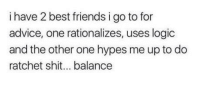 "Advice, Club, and Friends: i have 2 best friends i go to for  advice, one rationalizes, uses logic  and the other one hypes me up to do  ratchet shit... balance <p><a href=""http://laughoutloud-club.tumblr.com/post/172141985284/why-is-this-true"" class=""tumblr_blog"">laughoutloud-club</a>:</p>  <blockquote><p>Why is this true…</p></blockquote>"