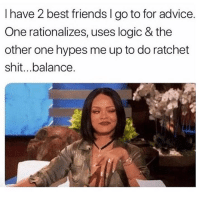 Advice, Friends, and Logic: I have 2 best friends I go to for advice.  One rationalizes, uses logic & the  other one hypes me up to do ratchet  shit...balance. Tag your friends 😂