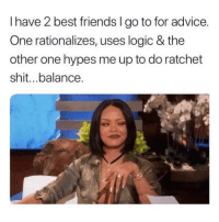 ratchet: I have 2 best friends I go to for advice  One rationalizes, uses logic & the  other one hypes me up to do ratchet  shit..balance.