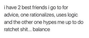 Advice, Club, and Friends: i have 2 best friends i go to for  advice, one rationalizes, uses logic  and the other one hypes me up to do  ratchet shit... balance laughoutloud-club:  Why is this true…