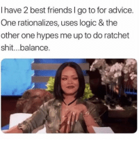 Advice, Friends, and Logic: I have 2 best friends l go to for advice.  One rationalizes, uses logic & the  other one hypes me up to do ratchet  shit...balance. Isn't this the case for everyone??