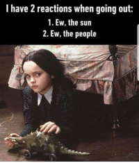 So me: I have 2 reactions when going out:  1. Ew, the sun  2. Ew, the people So me