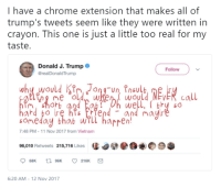 me irl: I have a chrome extension that makes all of  trump's tweets seem like they were written in  crayon. This one is just a little too real for my  taste.  Donald J. Trump  @realDonaldTrump  Follow  Ong-un, Insulb  Woy  well, thy so  ме о  someday thab wrll harpen  7:48 PM-11 Nov 2017 from Vietnam  96,010 Retweets 215,716 Likes  。闋参、  老  6:20 AM-12 Nov 2017 me irl