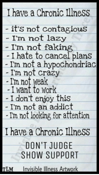 Crazy, Lazy, and Memes: I have a Chronic IllnesS  it's not contagious  - I'm not lazy  I'm not faking  - I hate to cancel plans  - Im not a hypochondriac  I'm not crazy  -I'm not weak  -I want to Work  I dont enjoy this  I'm not an addict  Im not looking for attention  I have a Chronic IllneSs  DON'T JUDGE  SHOW SUPPORT  Invisible Illness Artwork  TLM