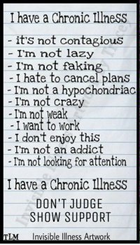 Crazy, Lazy, and Work: I have a Chronic IllnesS  it's not contagious  - I'm not lazy  - I'm not faking  - I hate to cancel plans  - I'm not a hypochondriac  I'm not crazy  -Im not weak  I want to Work  - I dont enjoy this  I'm not an addict  Im not looking for attention  I have a Chronic Illness  DON'T JUDGE  SHOW SUPPORT  TLM Invisible Illness Artwork Blepharospasm I've had this disease since 2008 and I hate it even more now than I did in the first year of being diagnosed.