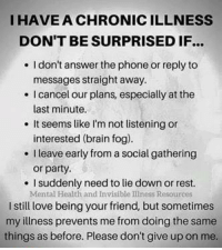 Love, Memes, and Party: I HAVE A CHRONICILLNESS  DON'T BE SURPRISEDIF...  l don't answer the phone or reply to  messages straight away.  cancel our plans, especially at the  last minute.  It seems like I'm not listening or  interested (brain fog).  Ileave early from social gathering  or party.  I suddenly need to liedown or rest.  Mental Health and Invisible Illness Resources  I still love being your friend, but sometimes  my illness prevents me from doing the same  things as before. Please don't give up on me.