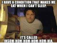 https://t.co/nMLcNlUXVm: I HAVE A CONDITION THAT MAKES ME  EAT WHEN I CAN'T SLEEP  ITS CALLED  INSOMENOM NOM-NOM-NOM-NIA. https://t.co/nMLcNlUXVm