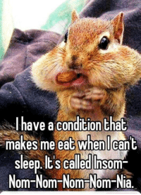 :P :P: I have a condition that  makes me eat when I cant  sleep Its called Insom  Om Nom Nom Nom Nia. :P :P