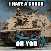Crush, Memes, and Poop: I HAVE A CRUSH  ON YOU iloveamerica ihaveacrush crush crunch byefelicia rollout tank track atv transport spaceship rocket whoreadsthese hashtags poop iamtired okiamdone