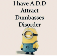 :P Like Minions? come check out our page! we have funny minions galore,plus minions do enjoy the dark side so we have plenty of  #MinionsUncensored: I have A.D.D  Attract  Dumbass  Disorder :P Like Minions? come check out our page! we have funny minions galore,plus minions do enjoy the dark side so we have plenty of  #MinionsUncensored
