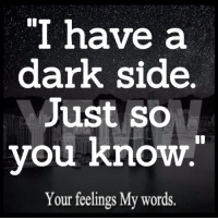 """Know Your: """"I have a  dark side.  Just so  you know  Your feelings My words."""