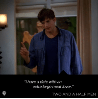 "Sounds like quite the pizza party!: ""I have a date with an  extra large meat lover.""  TWO AND A HALF MEN Sounds like quite the pizza party!"