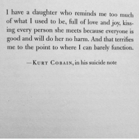 Love, Too Much, and Good: I have a daughter who reminds me too much  of what I used to be, full of love and joy, kiss-  ing every person she meets because everyone is  good and will do her no harm. And that terrifies  me to the point to where I can barely function  KURT Co BAIN, in his suicide note