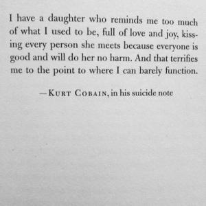 Too Much Of: I have a daughter who reminds me too much  of what I used to be, full of love and joy, kiss-  ing every person she meets because everyone is  good and will do her no harm. And that terrifies  me to the point to where I can barely function.  KURT COBAIN, ln his suicide note
