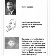 I have a dream  I am in possession of a  mental visual that occurs  typically at night  Have you ever had a dream  that you, um, you had, your,  you, you could, you'll do, you,  you wants, you, you could do  so, you, you'll do, you could,  you, you want, you want  them, to do you so much, you  could do anything?