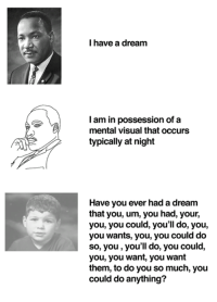 A Dream, Dream, and Visual: I have a dream  I am in possession of a  mental visual thatoccurs  typically at night  Have you ever had a dream  that you, um, you had, your,  you, you could, you'll do, you,  you wants, you, you could do  so, you, you'll do, you could,  you, you want, you want  them, to do you so much, you  could do anything?