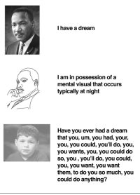 A Dream, Meme, and Dream: I have a dream  I am in possession of a  mental visual that occurs  typically at night  Have you ever had a dream  that you, um, you had, your,  you, you could, you'll do, you,  you wants, you, you could do  so, you, you'll do, you could,  you, you want, you want  them, to do you so much, you  could do anything? <p>I have a meme</p>