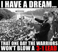 Keep dreaming... WarriorsNation goldenstatewarriors nbamemes martinlutherking mlk: I HAVE A DREAM  NBAMEMES  THAT ONE DAY THE WARRIORS  WONT BLOW A  3-1 LEAD Keep dreaming... WarriorsNation goldenstatewarriors nbamemes martinlutherking mlk