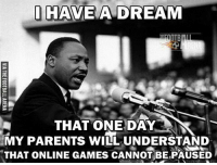 😂👍👏: I HAVE A DREAM  OTB  THAT ONE DAY  MY PARENTS WILL UNDERSTAND  THAT ONLINE GAMES CANNOT BE PAUSED 😂👍👏