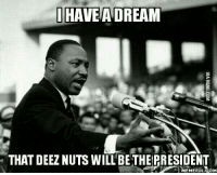 Deez Nuts: I HAVE A DREAM  THAT DEEZ NUTS WILL BETHERRESIDENT  MEMEFUL COM