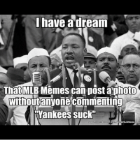 "dream: I have a dream  That MTB Memes Can post aphoto  without anyone commenting  Wankees suck""  facebook"