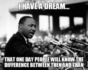 A Dream, Com, and Dream: I HAVE A DREAM  THAT ONE DAY PEOPLE WILL KNOW,THE  DIFFERENCE BETWEEN THEN ANDTHAN  TH  EMEFUL COM Maybe someday