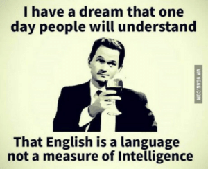A Dream, English, and Dream: I have a dream that one  day people will understand  That English is a language  not a measure of Intelligence Indians will relate